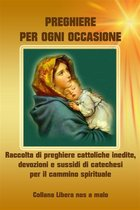 Preghiere per ogni occasione - Raccolta di preghiere cattoliche inedite, devozioni e sussidi di catechesi per il cammino spirituale