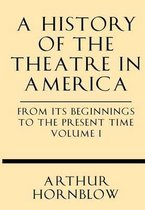 A History of the Theatre in America from Its Beginnings to the Present Time Volume I