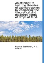An Attempt to Test the Theories of Capillary Action by Comparing the Theoretical and Measured Forms of Drops of Fluid.