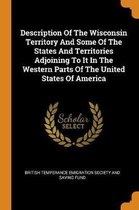 Description of the Wisconsin Territory and Some of the States and Territories Adjoining to It in the Western Parts of the United States of America