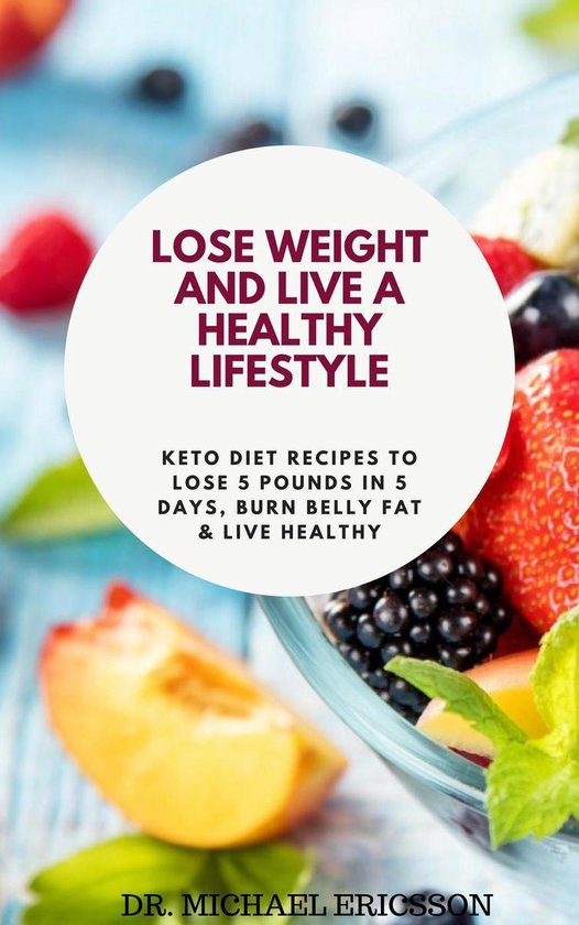 Omslag van Lose Weight and Live a Healthy Lifestyle: Keto Diet Recipes to Lose 5 Pounds In 5 Days, Burn Belly Fat & Live Healthy