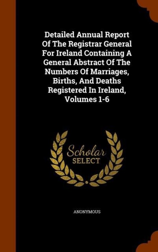 Detailed Annual Report of the Registrar General for Ireland Containing a General Abstract of the Numbers of Marriages, Births, and Deaths Registered in Ireland, Volumes 1-6