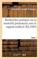 Recherches pratiques sur la mortalite prematuree sous le rapport medical. Tome 1