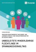 Unbegleitete minderjahrige Fluchtlinge im Spannungsverhaltnis zwischen Migrationsrecht und Kinder- und Jugendhilferecht. Eine Herausforderung fur die Soziale Arbeit