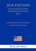 Requirements for Distribution of Byproduct Material (Us Nuclear Regulatory Commission Regulation) (Nrc) (2018 Edition)