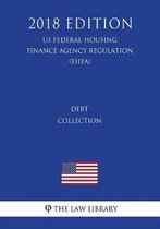 Debt Collection (Us Federal Housing Finance Agency Regulation) (Fhfa) (2018 Edition)