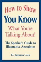 How to Show You Know What You're Talking About! The Speaker's Guide to Illustrative Anecdotes