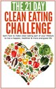 Clean Eating: The 21-Day Clean Eating Challenge: Learn How to Make Clean Eating Part of Your Lifestyle to Live a Happier, Healthier & More Energized Life