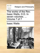 The Works of the REV. Isaac Watts, D.D. in Seven Volumes. ... Volume 7 of 7
