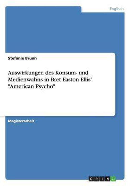 Auswirkungen des Konsum- und Medienwahns in Bret Easton Ellis'  American Psycho