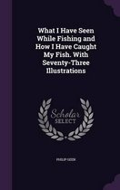 What I Have Seen While Fishing and How I Have Caught My Fish. with Seventy-Three Illustrations