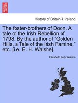 The Foster-Brothers of Doon. a Tale of the Irish Rebellion of 1798. by the Author of Golden Hills, a Tale of the Irish Famine, Etc. [I.E. E. H. Walshe].