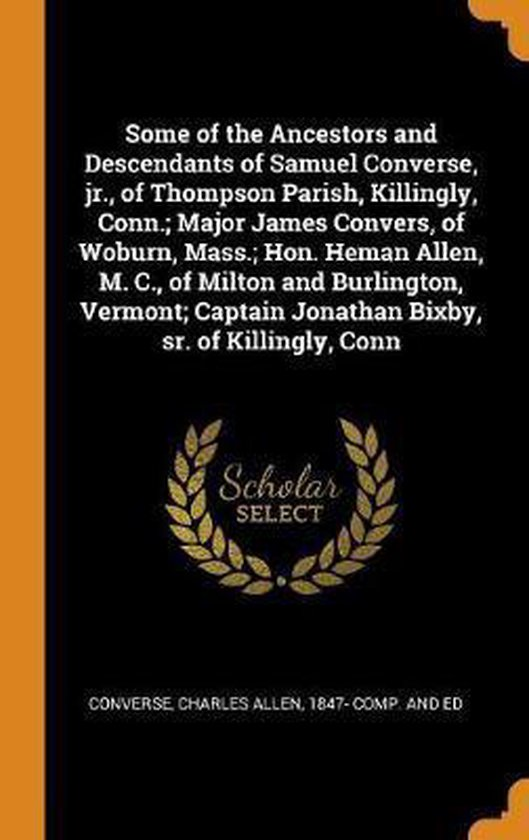 Boek cover Some of the Ancestors and Descendants of Samuel Converse, Jr., of Thompson Parish, Killingly, Conn.; Major James Convers, of Woburn, Mass.; Hon. Heman Allen, M. C., of Milton and Burlington, Vermont; Captain Jonathan Bixby, Sr. of Killingly, Conn van Converse, Charles Al (Hardcover)