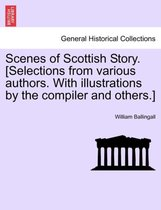 Scenes of Scottish Story. [Selections from Various Authors. with Illustrations by the Compiler and Others.]