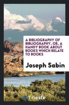 A Bibliography of Bibliography, Or, a Handy Book about Books Which Relate to Books