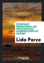 Economic Determinism, Or, the Economic Interpretation of History