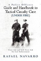 A Police Officers Guide and Handbook to Tactical Casualty Care (Under Fire)