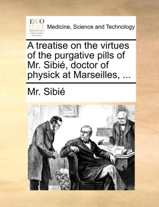 A Treatise on the Virtues of the Purgative Pills of Mr. Sibi , Doctor of Physick at Marseilles, ...