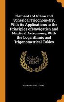 Elements of Plane and Spherical Trigonometry, with Its Applications to the Principles of Navigation and Nautical Astronomy; With the Logarithmic and Trigonometrical Tables