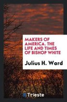 Makers of America. the Life and Times of Bishop White