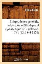 Jurisprudence G n rale. R pertoire M thodique Et Alphab tique de L gislation. T41 ( d.1845-1870)