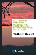 Class Book of Elementary Mechanics. an Introduction to Natural Philosophy. Part II. - Force