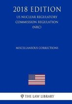 Miscellaneous Corrections (Us Nuclear Regulatory Commission Regulation) (Nrc) (2018 Edition)