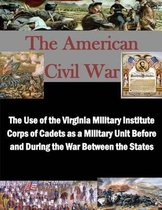 The Use of the Virginia Military Institute Corps of Cadets as a Military Unit Before and During the War Between the States
