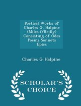 Poetical Works of Charles G. Halpine (Miles O'Reilly) Consisting of Odes Poems Sonnets Epics - Scholar's Choice Edition