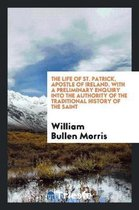 The Life of St. Patrick, Apostle of Ireland. with a Preliminary Enquiry Into the Authority of ...