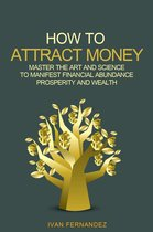 How to Attract Money: Master the Art and Science to Manifest Financial Abundance, Prosperity and Wealth