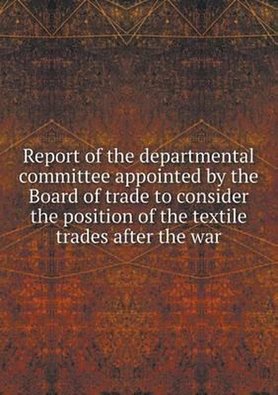 Report of the Departmental Committee Appointed by the Board of Trade to Consider the Position of the Textile Trades After the War