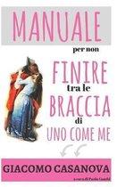 Giacomo Casanova. Manuale Per Non Finire Tra Le Braccia Di Uno Come Me.