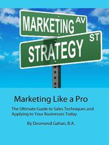 Marketing Like a Pro The Ultimate Guide to Sales Techniques and Applying to Your Businesses Today
