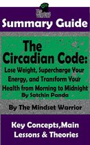 Summary Guide: The Circadian Code: Lose Weight, Supercharge Your Energy, and Transform Your Health from Morning to Midnight: By Satchin Panda   The Mindset Warrior Summary Guide