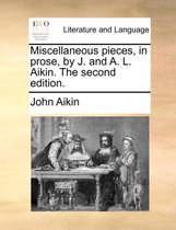 Miscellaneous Pieces, in Prose, by J. and A. L. Aikin. the Second Edition