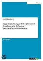 Neue Musik Fur Jugendliche Prasentiert. Erprobung Und Reflexion Konzertpadagogischer Ansatze