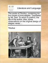The Works of Tibullus, Containing His Four Books of Love-Elegies. Translated by Mr. Dart. to Which Is Prefix'd, the Life of the Author. Also, Some Observations on the Original Design of Elegiac Verse; ...