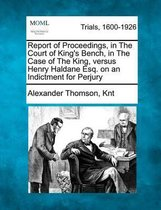 Report of Proceedings, in the Court of King's Bench, in the Case of the King, Versus Henry Haldane Esq. on an Indictment for Perjury