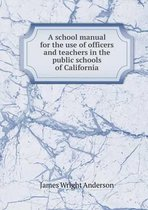 A School Manual for the Use of Officers and Teachers in the Public Schools of California