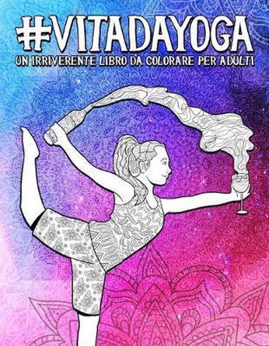 Vita da Yoga: Un irriverente libro da colorare per adulti