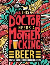 This Doctor Needs a Mother F*cking Beer: A Swear Word Coloring Book for Adults