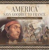 America Says Goodbye to France : Pontiac's Rebellion, Proclamation of 1763 | U.S. Revolutionary Period Grade 4 | Children's Military Books