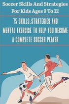 Soccer Skills And Strategies For Kids Ages 9 To 12 75 Skills, Strategies And Mental Exercise To Help You Become A Complete Soccer Player
