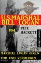 Marshal Logan gegen Tod und Verderben (U.S. Marshal Bill Logan, Band 94)