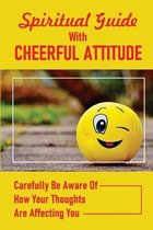 Spiritual Guide With Cheerful Attitude: Carefully Be Aware Of How Your Thoughts Are Affecting You