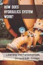 How Does Hydraulics System Work?: Learning The Fundamentals Of Hydraulic System