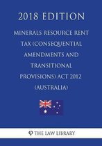 Minerals Resource Rent Tax (Consequential Amendments and Transitional Provisions) ACT 2012 (Australia) (2018 Edition)