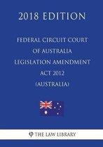 Federal Circuit Court of Australia Legislation Amendment ACT 2012 (Australia) (2018 Edition)
