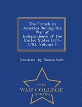 The French in America During the War of Independence of the United States 1777-1783, Volume 1 - War College Series